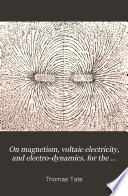 On magnetism, voltaic electricity, and electro-dynamics, for the use of beginners by Thomas Tate (mathematical master.) PDF