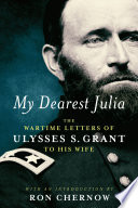 My Dearest Julia  The Wartime Letters of Ulysses S  Grant to His Wife
