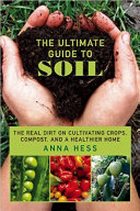 The ultimate guide to soil : the real dirt on cultivating crops, compost, and a healthier home