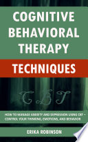 Cognitive Behavioral Therapy Techniques  How to Manage Anxiety and Depression Using CBT     Control Your Thinking  Emotions  and Behavior
