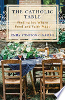 """The Catholic Table: Finding Joy Where Food and Faith Meet"" by Emily Stimpson Chapman"