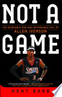 """""""Not a Game: The Incredible Rise and Unthinkable Fall of Allen Iverson"""" by Kent Babb"""