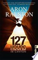 """127 hours - im Canyon  : fünf Tage und Nächte bis zur schwierigsten Entscheidung meines Lebens ; [verfilmt vom Oscar-preisgekrönten Regisseur von """"Slumdog Millionär""""]"""