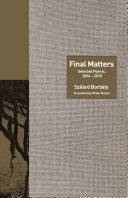 Final Matters Selected Poems, 2004-2010 / Szilard Borbely ; [edited by] Ottilie Mulzet