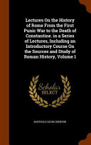 Lectures on the History of Rome from the First Punic War to the Death of Constantine  in a Series of Lectures  Including an Introductory Course on the Sources and Study of Roman History