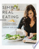 Simply Real Eating  Everyday Recipes and Rituals for a Healthy Life Made Simple