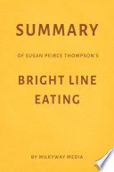 Summary of Susan Peirce Thompson   s Bright Line Eating by Milkyway Media