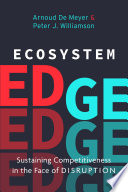 """Ecosystem Edge: Sustaining Competitiveness in the Face of Disruption"" by Peter J. Williamson, Arnoud De Meyer"
