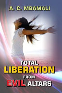 Total Liberation From Evil Altars: A Handbook for Comprehensive Deliverance, Restoration and Dominion.