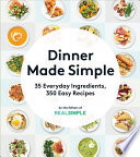 Dinner Made Simple  : 35 Everyday Ingredients, 350 Easy Recipes