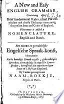 A New and Easy English Grammar  Containing Brief Fundamental Rules  Usual Phrases Pleasant and Choice Dialogues Concerning the Present State and Court of England  Wherunto is Added a Nomenclature  English and Dutch  Een Nieuwe en Gemakkelijke Engelsche Spraak konst     Book