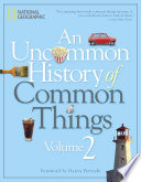 """""""An Uncommon History of Common Things, Volume 2"""" by National Geographic"""