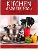 Kitchen Gadgets Book: 50 Kitchen Gadgets Recipes That Your Family Will Love