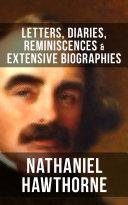 NATHANIEL HAWTHORNE  Letters  Diaries  Reminiscences   Extensive Biographies
