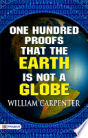 One Hundred Proofs That the Earth Is Not a Globe: Flat Earth Theory