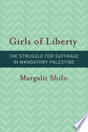 Girls of liberty : the struggle for suffrage in mandatory Palestine.