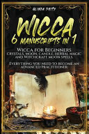Wicca: 6 Manuscripts in 1: Wicca for Beginners, Crystals, Moon, Candle, Herbal Magic and Witchcraft Moon Spells. Everything Y