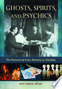 Ghosts  Spirits  and Psychics  The Paranormal from Alchemy to Zombies