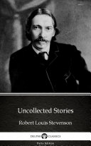 Uncollected Stories by Robert Louis Stevenson - Delphi Classics (Illustrated)