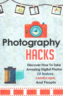 Photography Hacks   Discover How to Take Amazing Digital Photos of Nature  Landscape  and People Book PDF