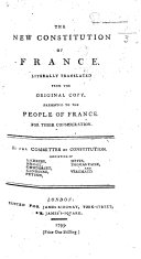 The New Constitution of France  Literally Translated from the Original Copy  Presented to the People of France for Their Consideration  By the Committee of the Constitution  Etc