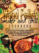Wood Pellet Smoker and Grill Cookbook  201 Delicious Recipes to Enjoy With Your Family and Friends  Let s Discover All the Techiques and Secrets to Pr Book