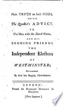 Plain Truth On Both Sides Being The Quaker S Advice To The Man With The Dutch Name And His Begging Friends The Independent Electors Of Westminster Occasioned By Their Late Begging Advertisement