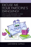 Excuse me, your participle's dangling!: how to use grammar to make your writing powers soar