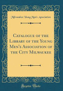 Catalogue of the Library of the Young Men s Association of the City Milwaukee  Classic Reprint