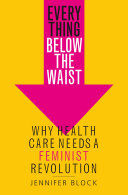 link to Everything below the waist : why health care needs a feminist revolution in the TCC library catalog