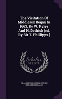 The Visitation of Middlesex Began in 1663  by W  Ryley and H  Dethick  Ed  by Sir T  Phillipps