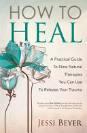 How To Heal  A Practical Guide To Nine Natural Therapies You Can Use To Release Your Trauma