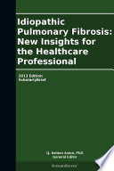 Idiopathic Pulmonary Fibrosis  New Insights for the Healthcare Professional  2013 Edition Book