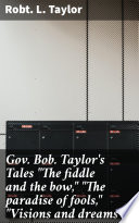 Gov  Bob  Taylor s Tales  The fiddle and the bow    The paradise of fools    Visions and dreams