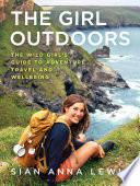 """The Girl Outdoors: The Wild Girl's Guide to Adventure, Travel and Wellbeing"" by Sian Anna Lewis"