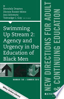 Swimming Up Stream 2: Agency and Urgency in the Education of Black Men: New Directions for Adult and Continuing Education, Number 150