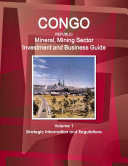 Congo Republic Mineral, Mining Sector Investment and Business Guide Volume 1 Strategic Information and Regulations