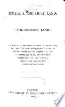 """Israel and the Holy Land: """"the Promised Land."""" In which an attempt is made to show that the Old and New Testaments accord in their testimony to Christ and His Celestial Kingdom, etc"""
