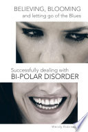 Believing  Blooming and Letting Go of the Blues Successfully Dealing with Bi Polar Disorder