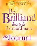 Be Brilliant  How to Be Extraordinary  the Journal   The Companion Volume to Be Brilliant  How to Be Extraordinary