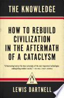 """The Knowledge: How to Rebuild Civilization in the Aftermath of a Cataclysm"" by Lewis Dartnell"
