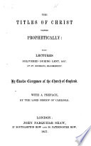 The Titles of Christ Viewed Prophetically  Being Lectures Delivered During Lent  1857  at St  George s Bloomsbury  By Twelve Clergymen of the Church of England  With a Preface by the Lord Bishop of Carlisle
