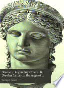 Greece: I. Legendary Greece. II. Grecian History to the Reign of Peisistratus at Athens