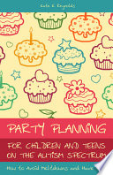 Party Planning for Children and Teens on the Autism Spectrum, How to Avoid Meltdowns and Have Fun! by Kate E. Reynolds PDF