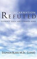 Reincarnation Refuted   Evidence  Logic and Common Sense
