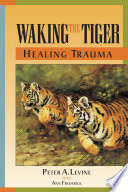 """Waking the Tiger: Healing Trauma: the Innate Capacity to Transform Overwhelming Experiences"" by Peter A. Levine, Ann Frederick"
