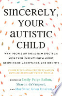 link to Sincerely, your autistic child : what people on the autism spectrum wish their parents knew about growing up, acceptance, and identity in the TCC library catalog