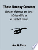 Read Online Those Uneasy Currents: Elements of Menace and Terror in Selected Fiction of Elizabeth Bowen For Free