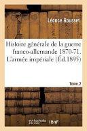 Histoire Generale de La Guerre Franco-Allemande 1870-71. L'Armee Imperiale