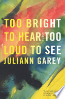 """""""Too Bright to Hear Too Loud to See: A Novel"""" by Juliann Garey"""